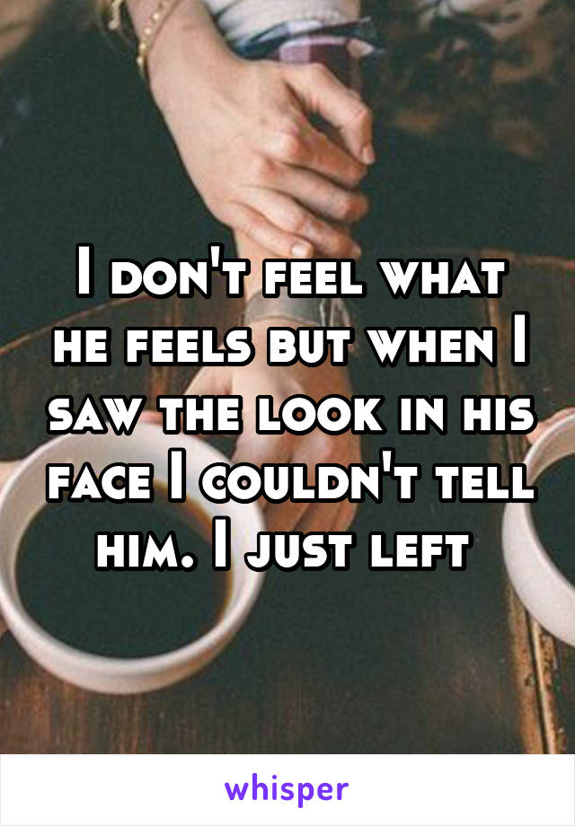 I don't feel what he feels but when I saw the look in his face I couldn't tell him. I just left