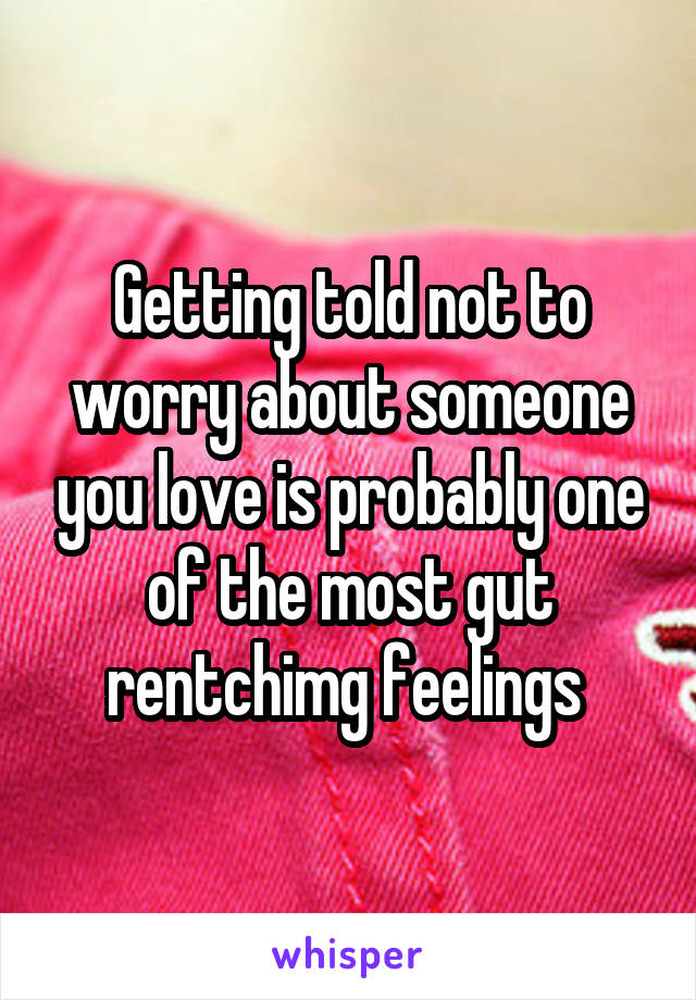 Getting told not to worry about someone you love is probably one of the most gut rentchimg feelings