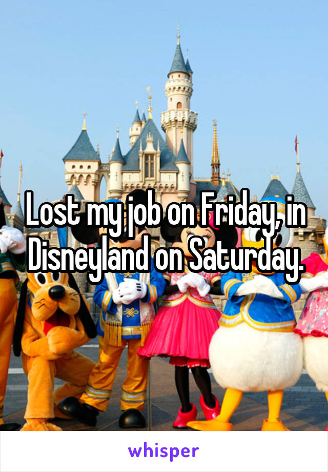 Lost my job on Friday, in Disneyland on Saturday.