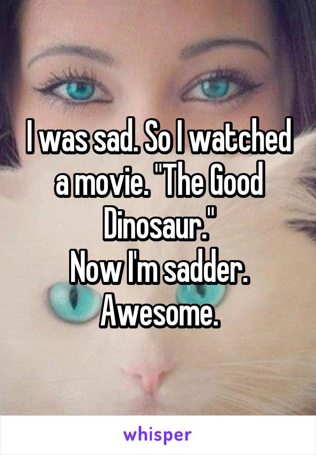 "I was sad. So I watched a movie. ""The Good Dinosaur."" Now I'm sadder. Awesome."