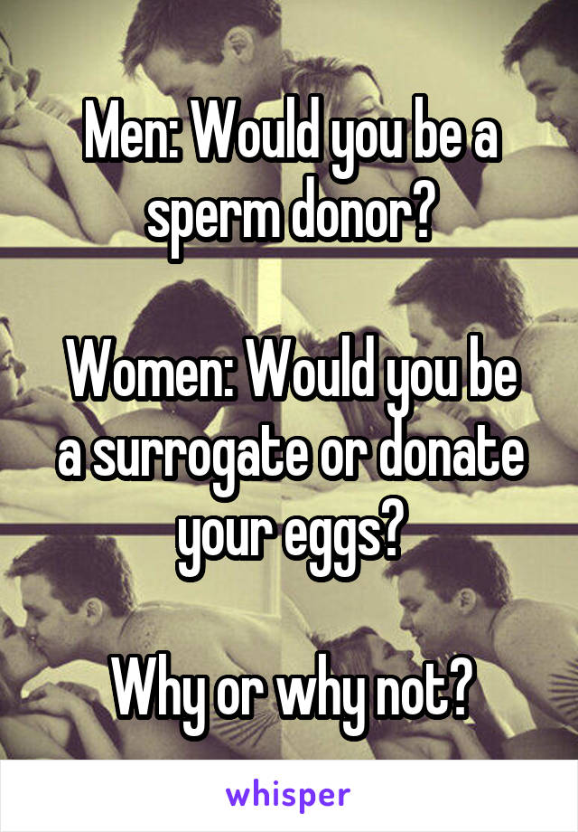 Men: Would you be a sperm donor?  Women: Would you be a surrogate or donate your eggs?  Why or why not?