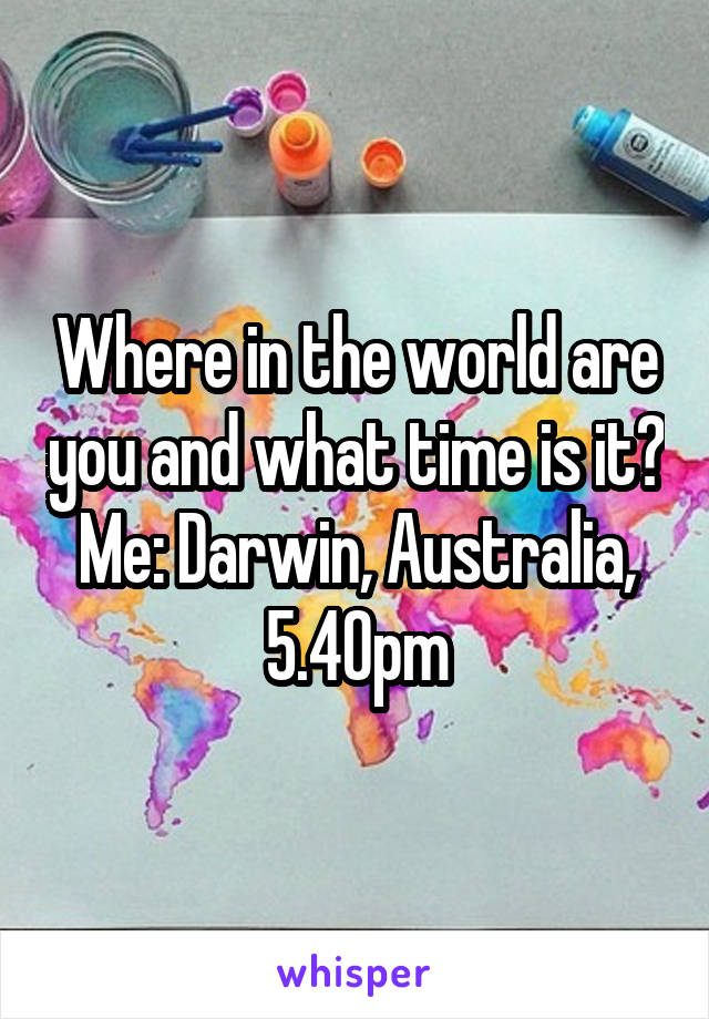 Where in the world are you and what time is it? Me: Darwin, Australia, 5.40pm