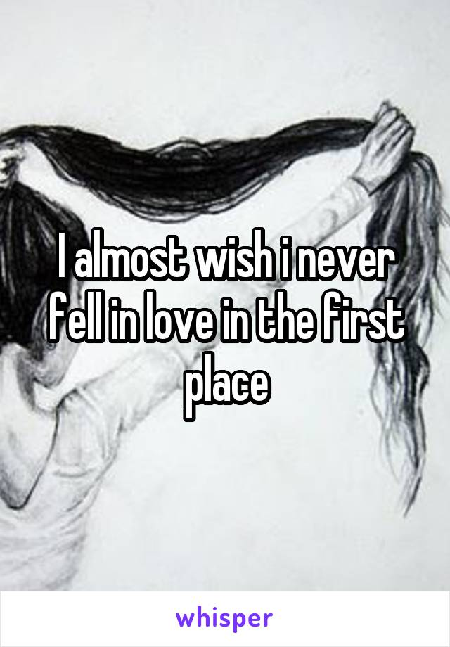 I almost wish i never fell in love in the first place