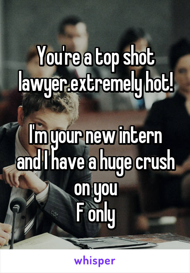You're a top shot lawyer.extremely hot!  I'm your new intern and I have a huge crush on you F only