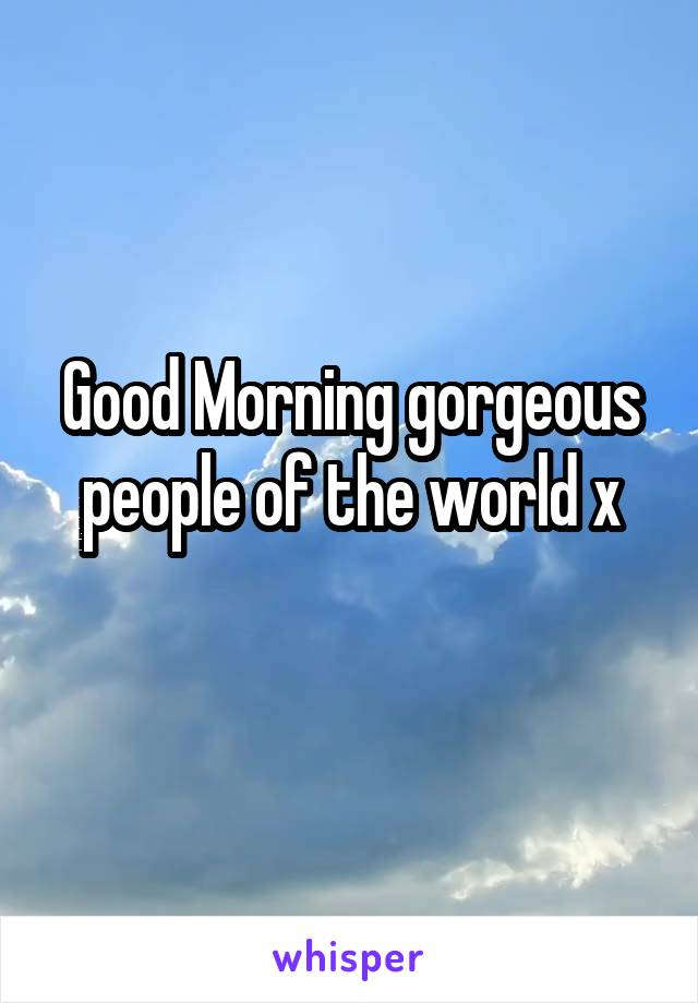 Good Morning gorgeous people of the world x