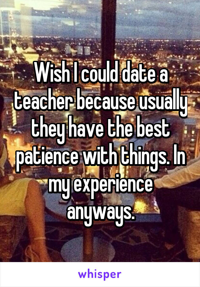 Wish I could date a teacher because usually they have the best patience with things. In my experience anyways.