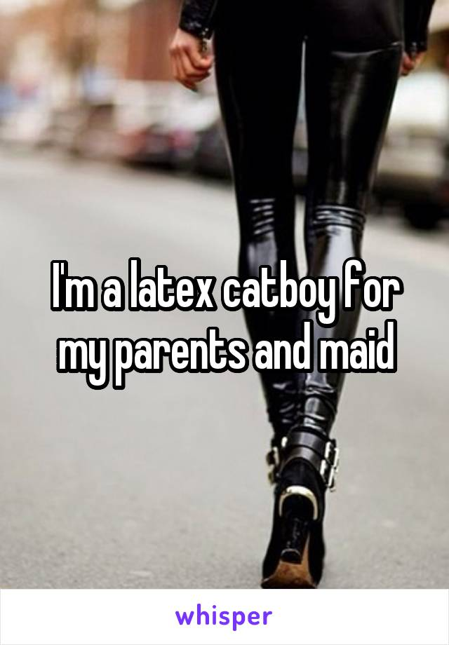 I'm a latex catboy for my parents and maid