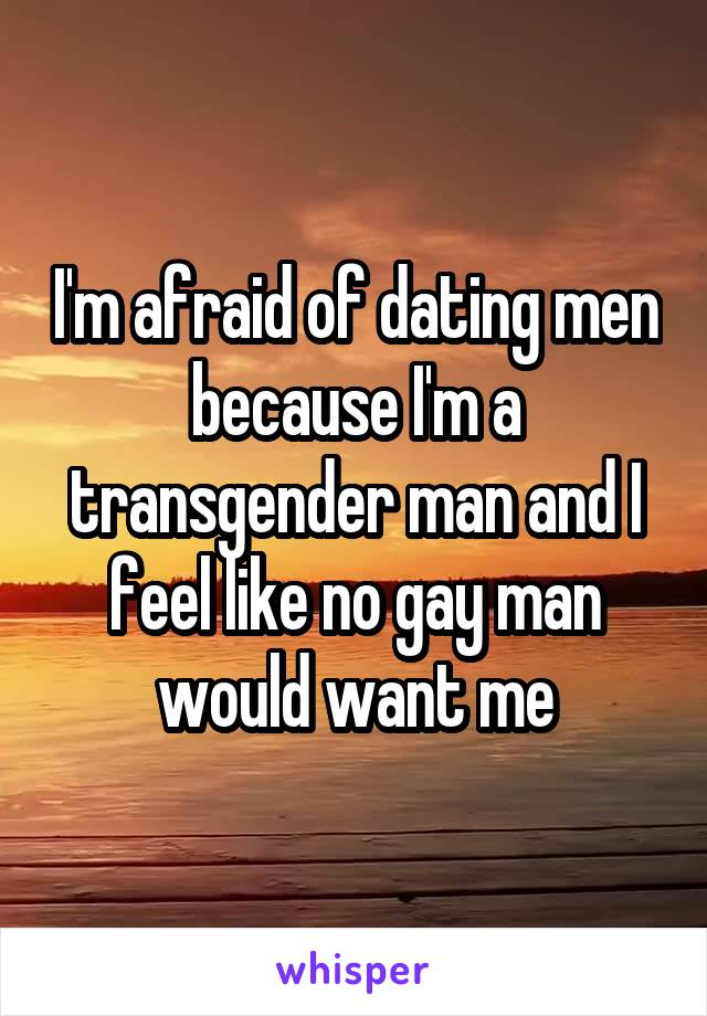 I'm afraid of dating men because I'm a transgender man and I feel like no gay man would want me