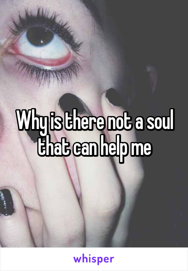 Why is there not a soul that can help me