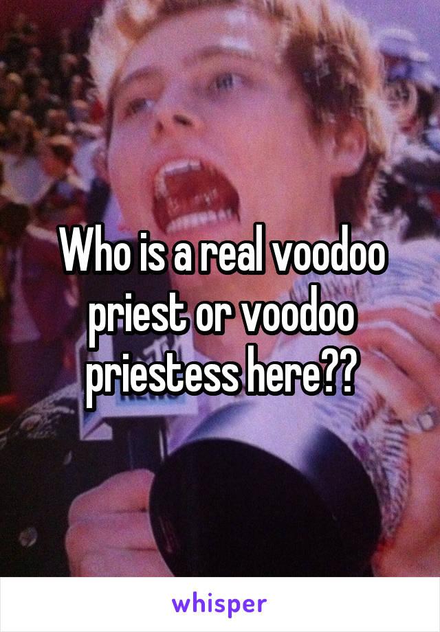 Who is a real voodoo priest or voodoo priestess here??