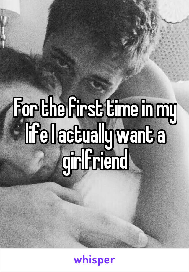 For the first time in my life I actually want a girlfriend