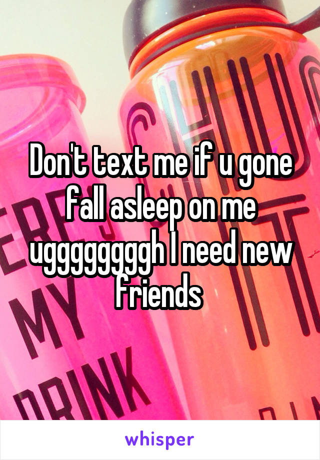 Don't text me if u gone fall asleep on me uggggggggh I need new friends