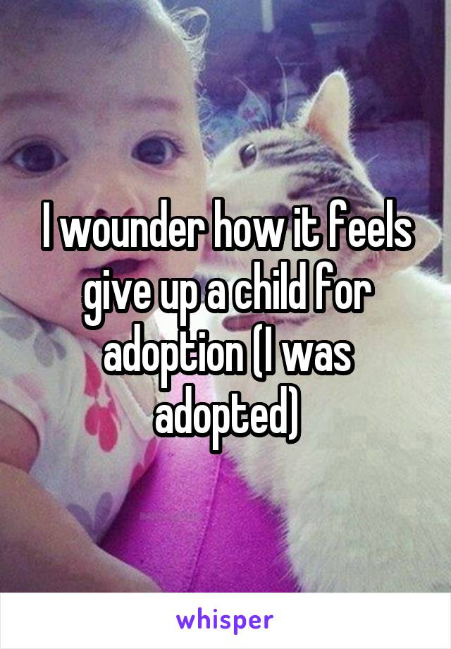 I wounder how it feels give up a child for adoption (I was adopted)