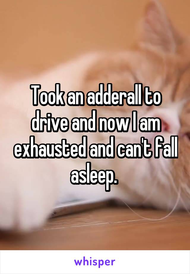 Took an adderall to drive and now I am exhausted and can't fall asleep.
