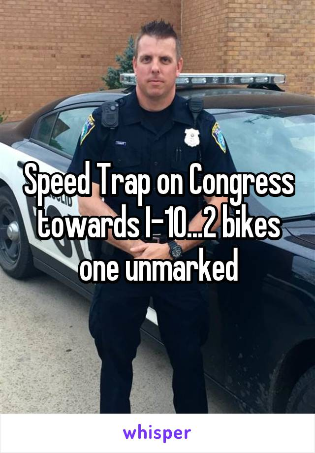 Speed Trap on Congress towards I-10...2 bikes one unmarked