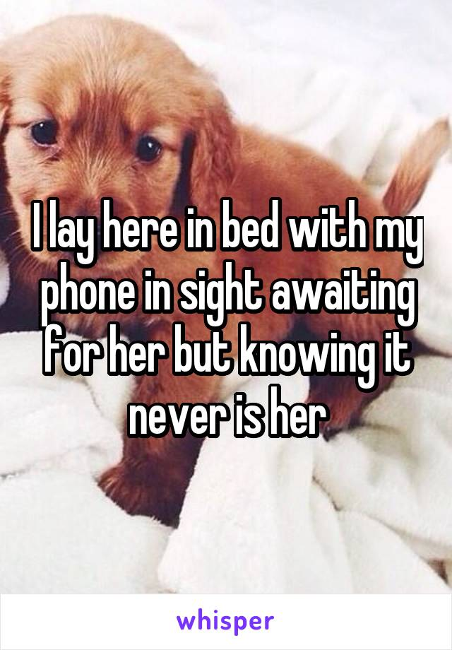 I lay here in bed with my phone in sight awaiting for her but knowing it never is her