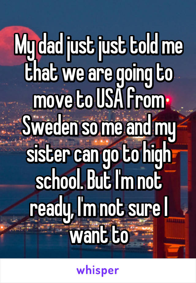 My dad just just told me that we are going to move to USA from Sweden so me and my sister can go to high school. But I'm not ready, I'm not sure I want to