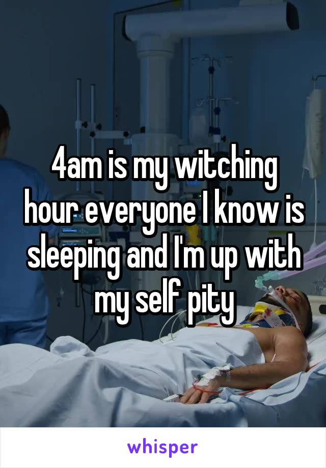 4am is my witching hour everyone I know is sleeping and I'm up with my self pity