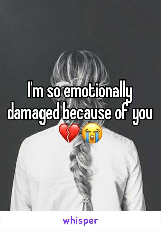 I'm so emotionally damaged because of you 💔😭