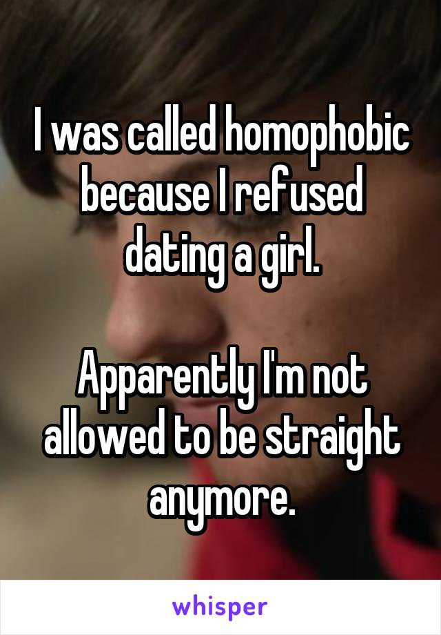 I was called homophobic because I refused dating a girl.  Apparently I'm not allowed to be straight anymore.