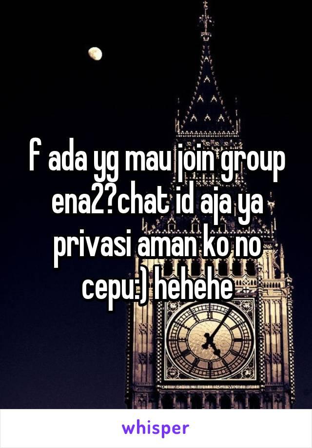 f ada yg mau join group ena2?chat id aja ya privasi aman ko no cepu:) hehehe