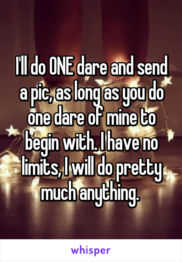 I'll do ONE dare and send a pic, as long as you do one dare of mine to begin with. I have no limits, I will do pretty much anything.