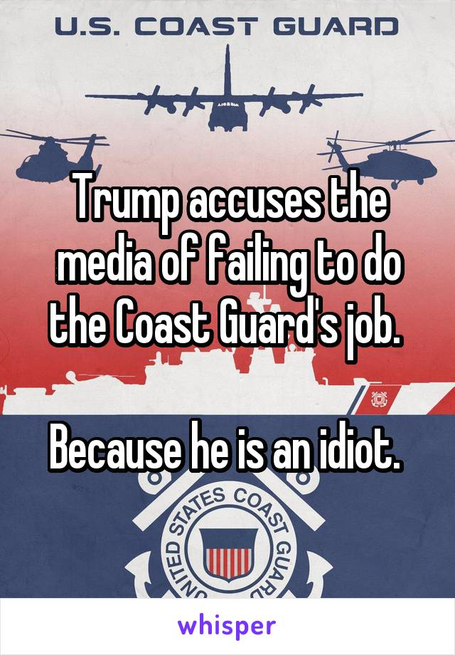 Trump accuses the media of failing to do the Coast Guard's job.   Because he is an idiot.