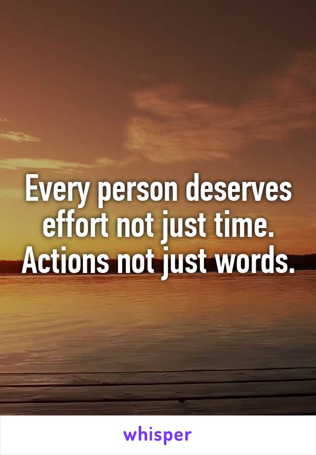 Every person deserves effort not just time. Actions not just words.