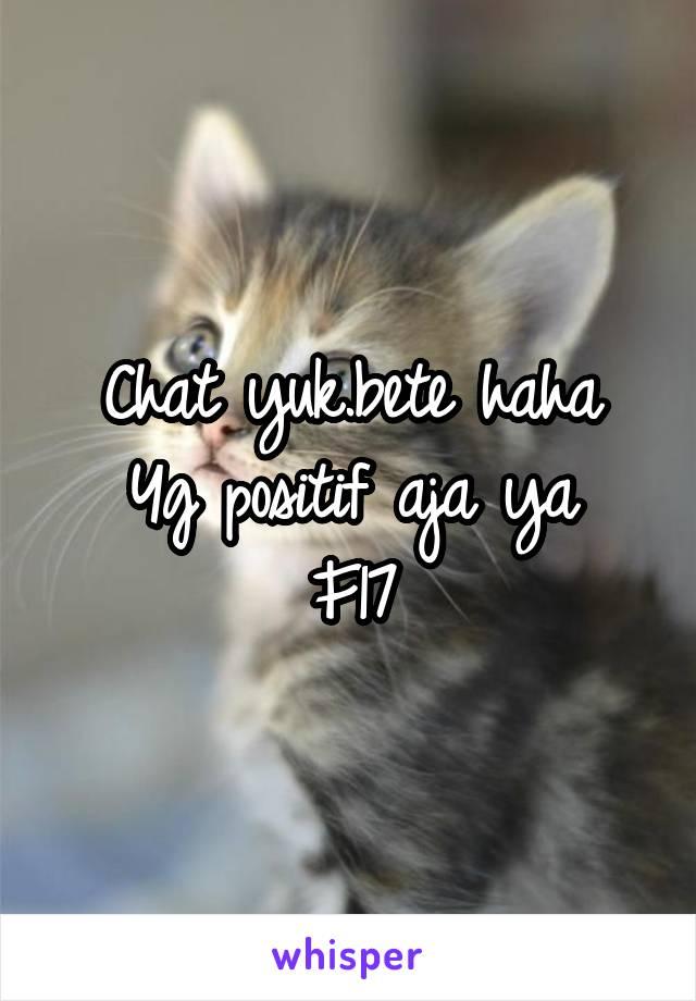 Chat yuk.bete haha Yg positif aja ya F17