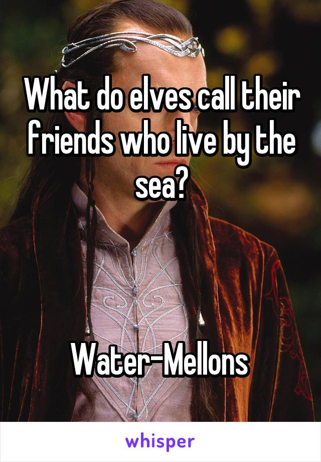 What do elves call their friends who live by the sea?    Water-Mellons