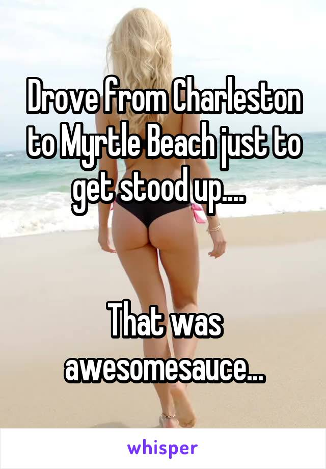 Drove from Charleston to Myrtle Beach just to get stood up....     That was awesomesauce...