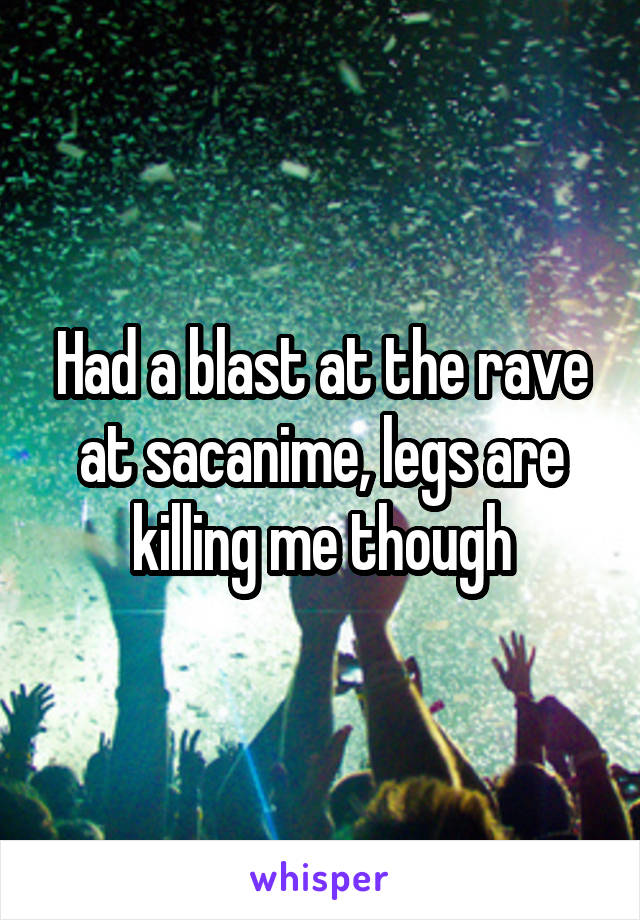 Had a blast at the rave at sacanime, legs are killing me though