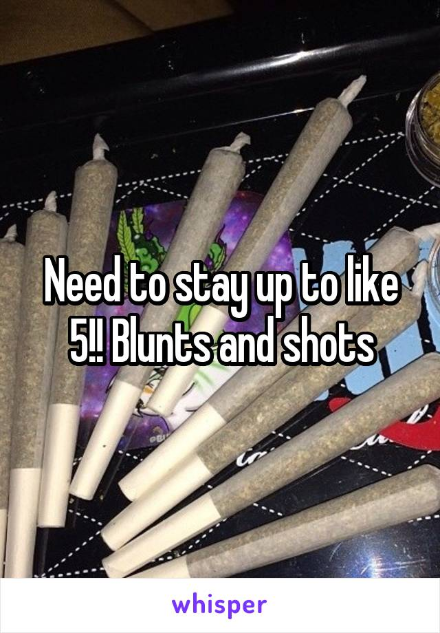 Need to stay up to like 5!! Blunts and shots