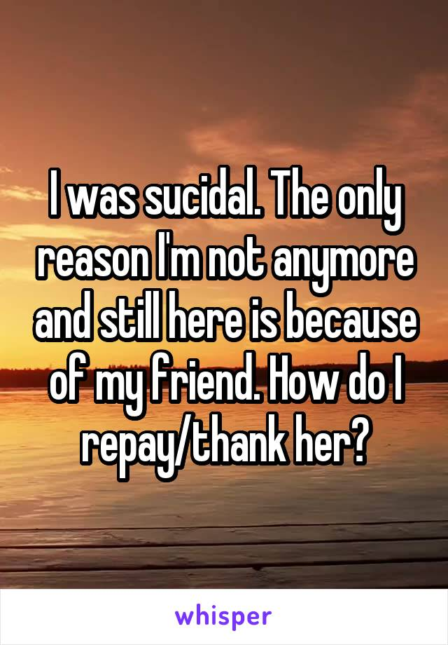 I was sucidal. The only reason I'm not anymore and still here is because of my friend. How do I repay/thank her?