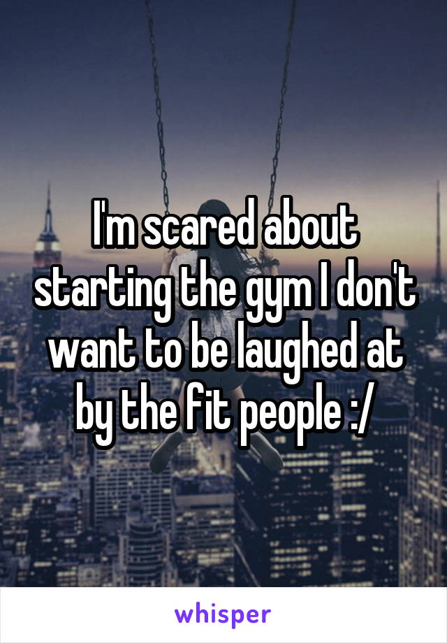 I'm scared about starting the gym I don't want to be laughed at by the fit people :/