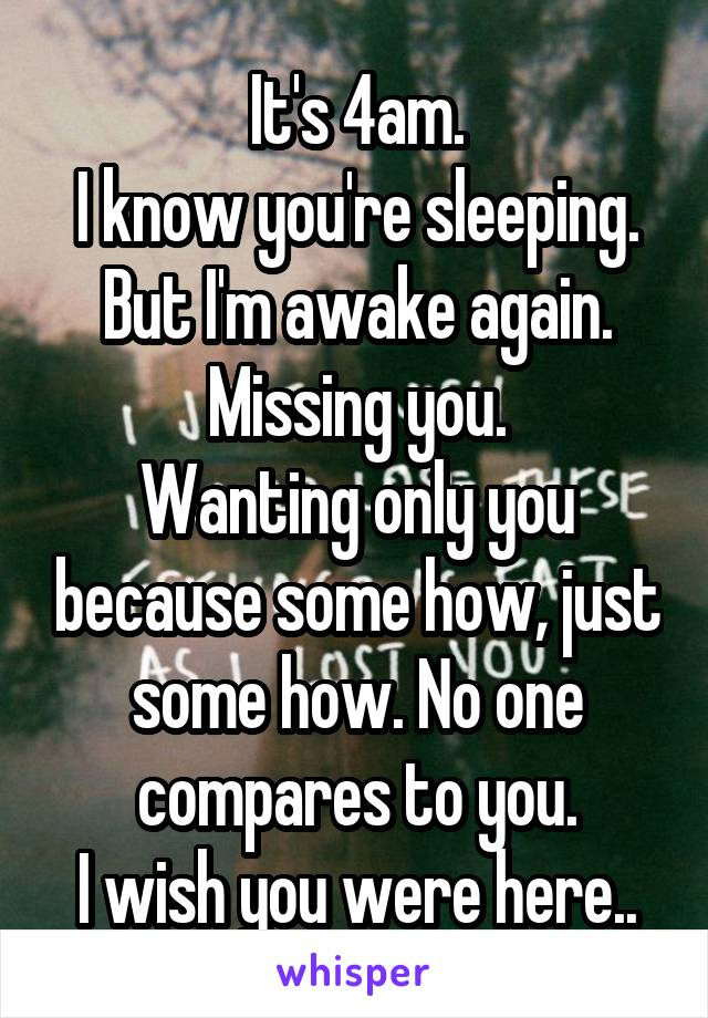 It's 4am. I know you're sleeping. But I'm awake again. Missing you. Wanting only you because some how, just some how. No one compares to you. I wish you were here..