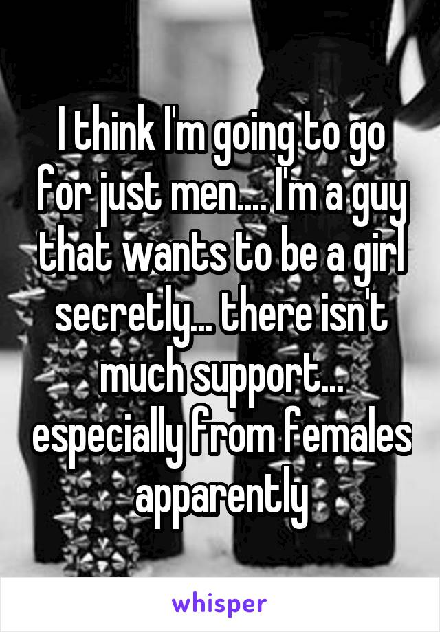 I think I'm going to go for just men.... I'm a guy that wants to be a girl secretly... there isn't much support... especially from females apparently