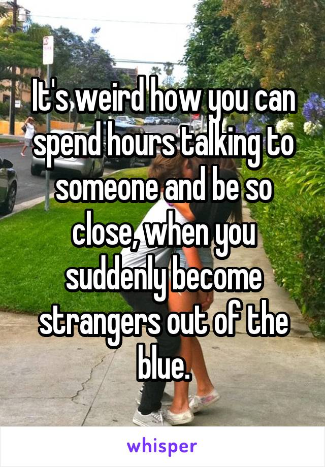 It's weird how you can spend hours talking to someone and be so close, when you suddenly become strangers out of the blue.