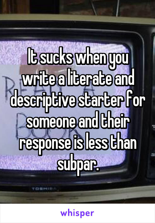 It sucks when you write a literate and descriptive starter for someone and their response is less than subpar.
