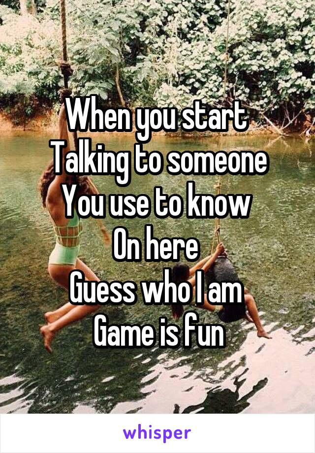 When you start  Talking to someone You use to know  On here  Guess who I am  Game is fun
