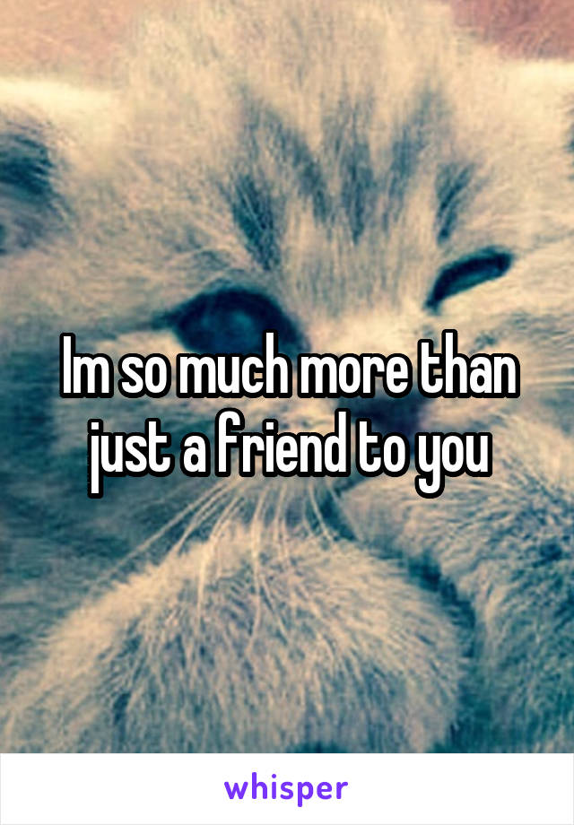 Im so much more than just a friend to you
