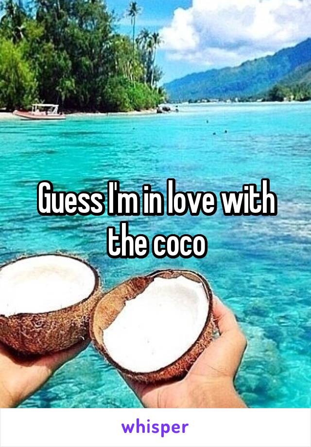 Guess I'm in love with the coco
