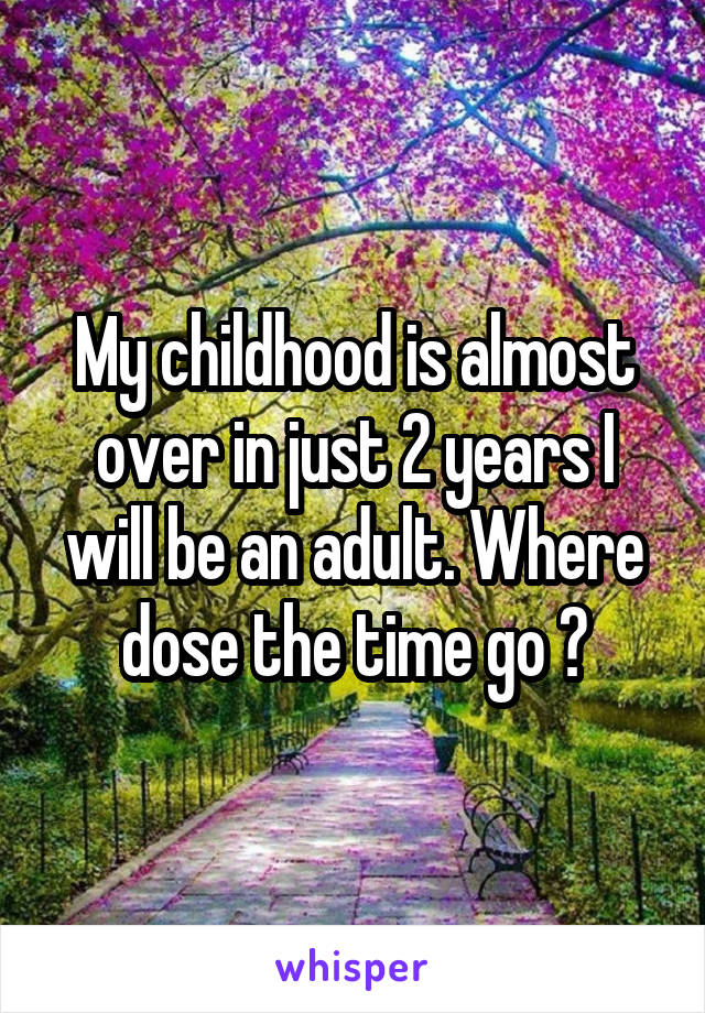 My childhood is almost over in just 2 years I will be an adult. Where dose the time go ?