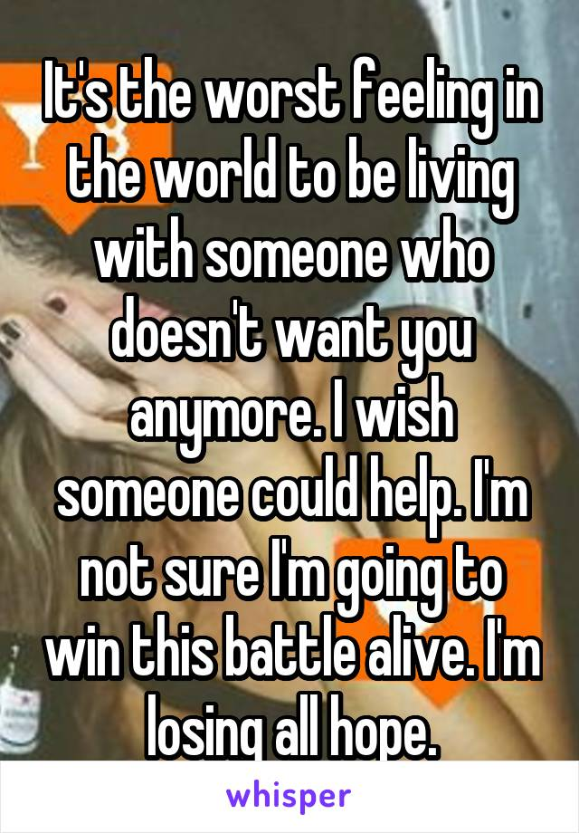 It's the worst feeling in the world to be living with someone who doesn't want you anymore. I wish someone could help. I'm not sure I'm going to win this battle alive. I'm losing all hope.