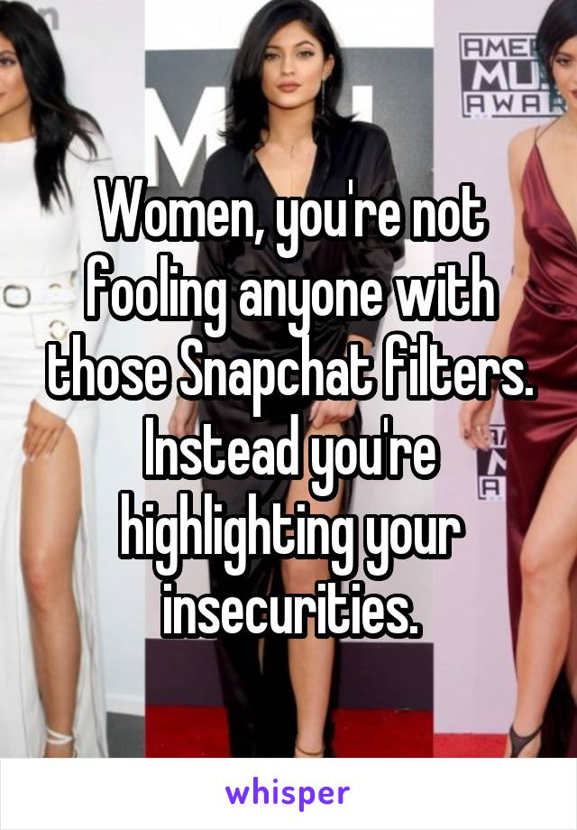 Women, you're not fooling anyone with those Snapchat filters. Instead you're highlighting your insecurities.