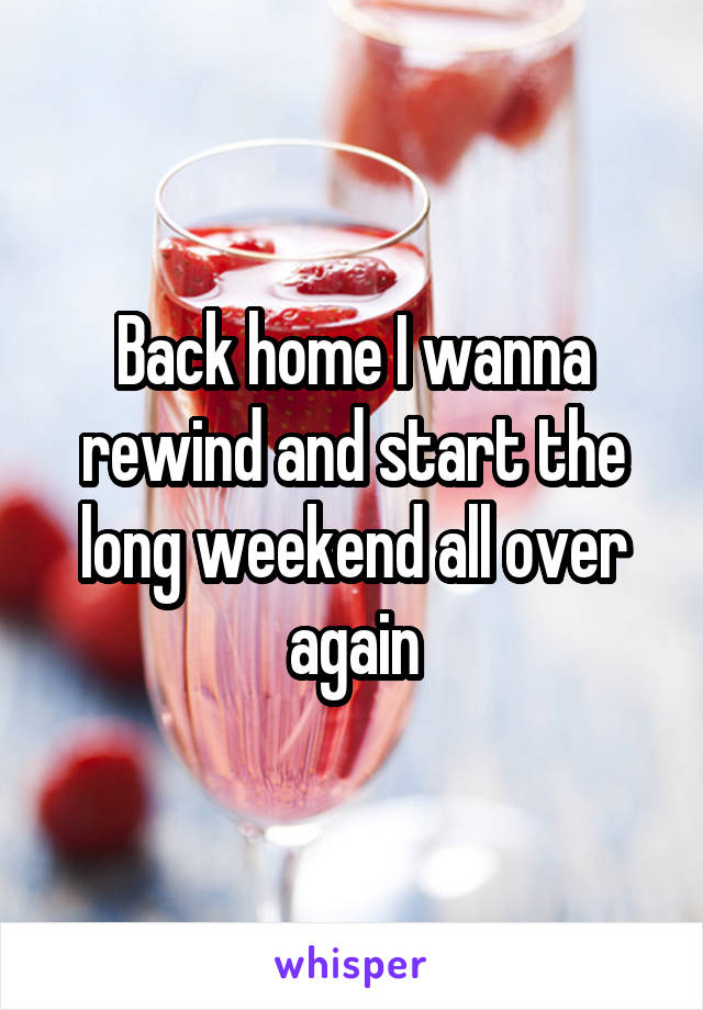 Back home I wanna rewind and start the long weekend all over again