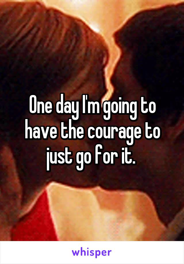 One day I'm going to have the courage to just go for it.
