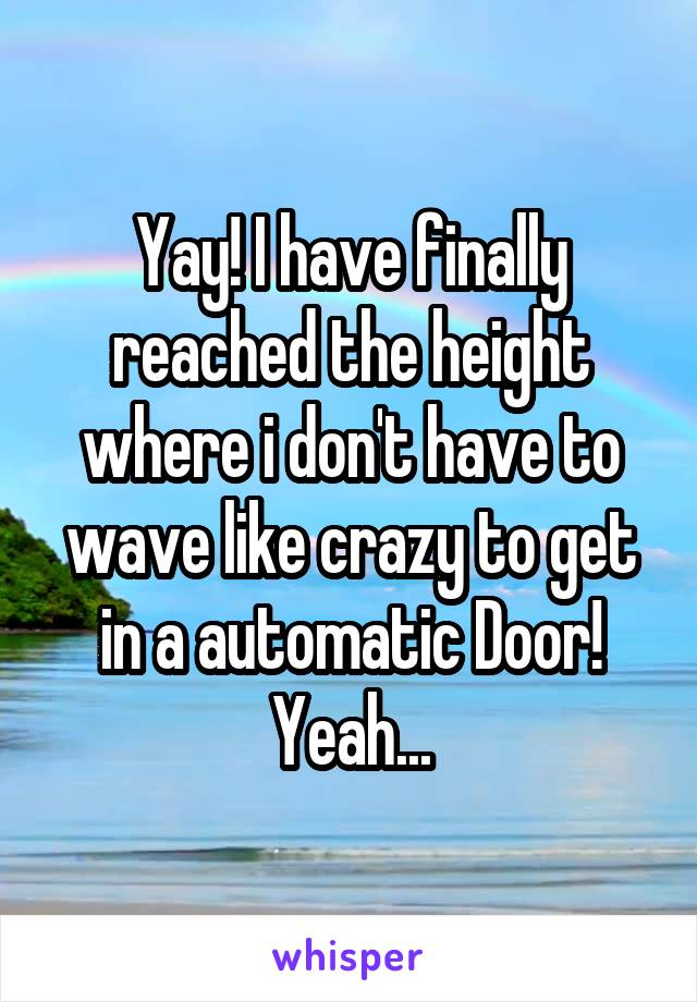 Yay! I have finally reached the height where i don't have to wave like crazy to get in a automatic Door! Yeah...