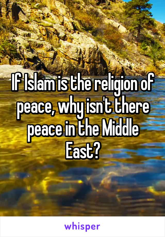 If Islam is the religion of peace, why isn't there peace in the Middle East?