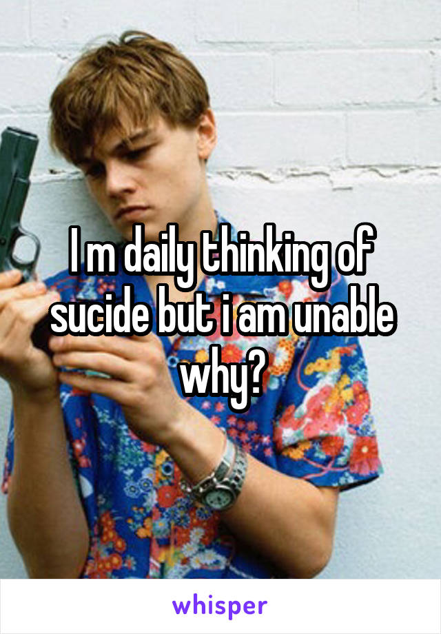 I m daily thinking of sucide but i am unable why?